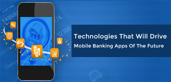 Technologies That Will Drive Mobile Banking Apps Of The Future