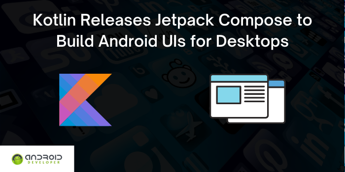 Kotlin Releases Jetpack Compose to Build Android UIs for Desktops